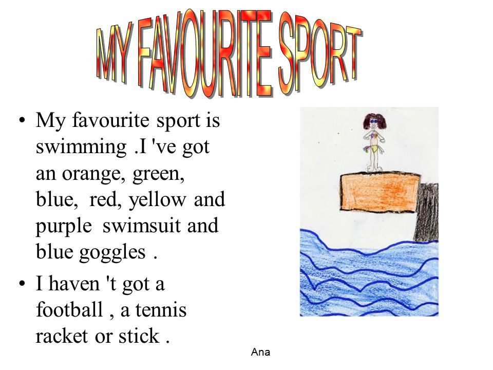 MY FAVOURITE SPORT My favourite sport is swimming .I ve got an orange, green, blue, red, yellow and purple swimsuit and blue goggles .