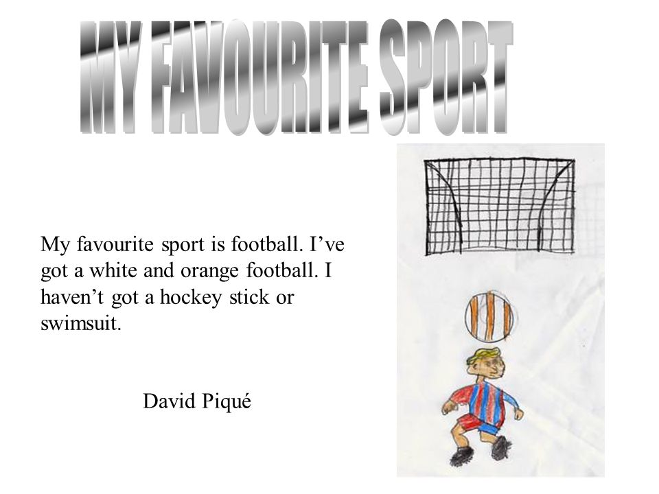 MY FAVOURITE SPORT My favourite sport is football. I've got a white and orange football. I haven't got a hockey stick or swimsuit.