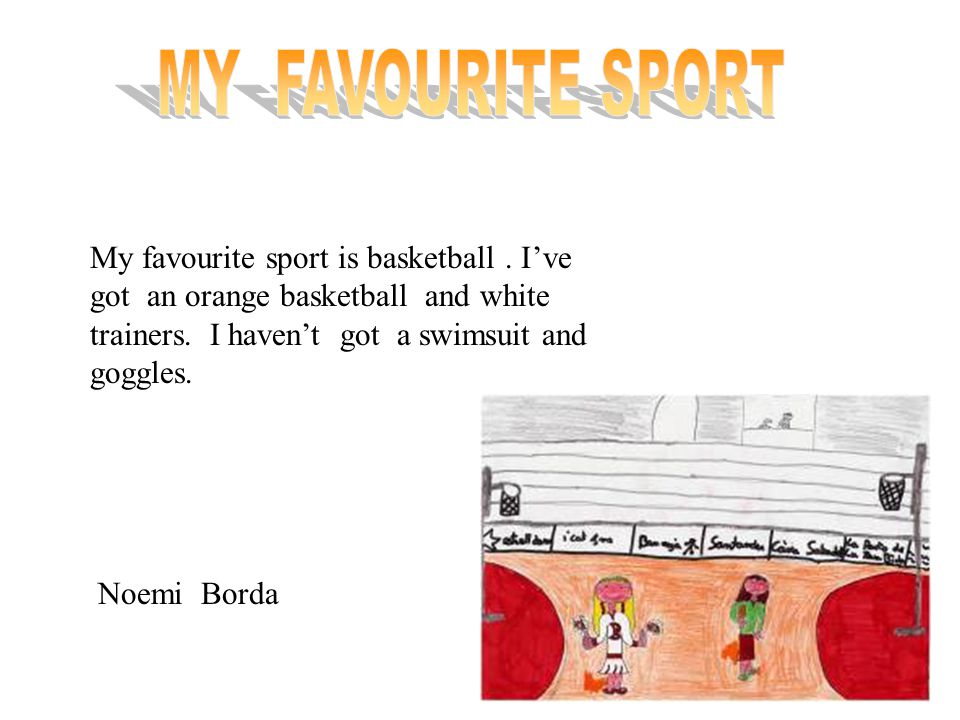 MY FAVOURITE SPORT My favourite sport is basketball . I've got an orange basketball and white trainers. I haven't got a swimsuit and goggles.