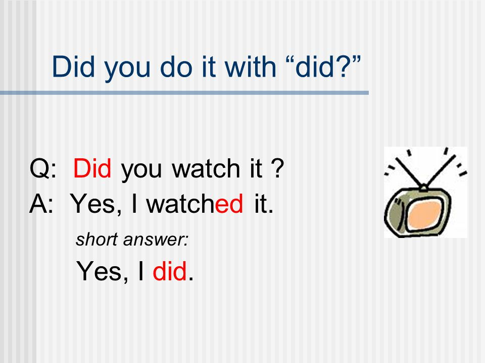 Did you do it with did Q: Did you watch it A: Yes, I watched it.