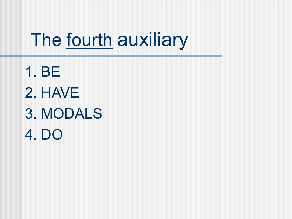 The fourth auxiliary 1. BE 2. HAVE 3. MODALS 4. DO