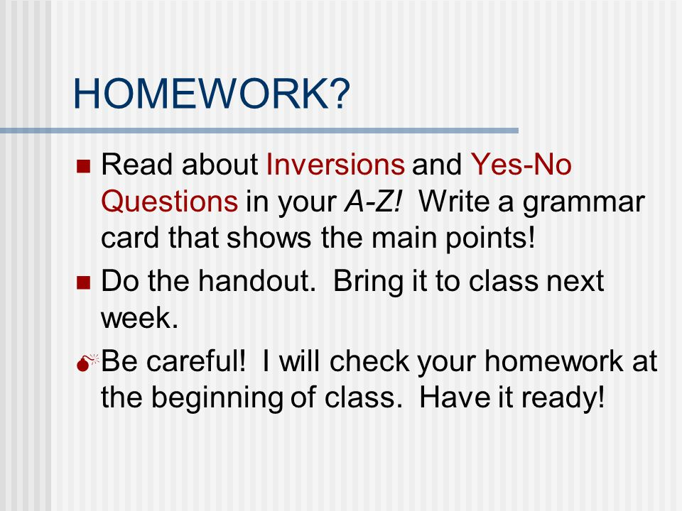 HOMEWORK Read about Inversions and Yes-No Questions in your A-Z! Write a grammar card that shows the main points!