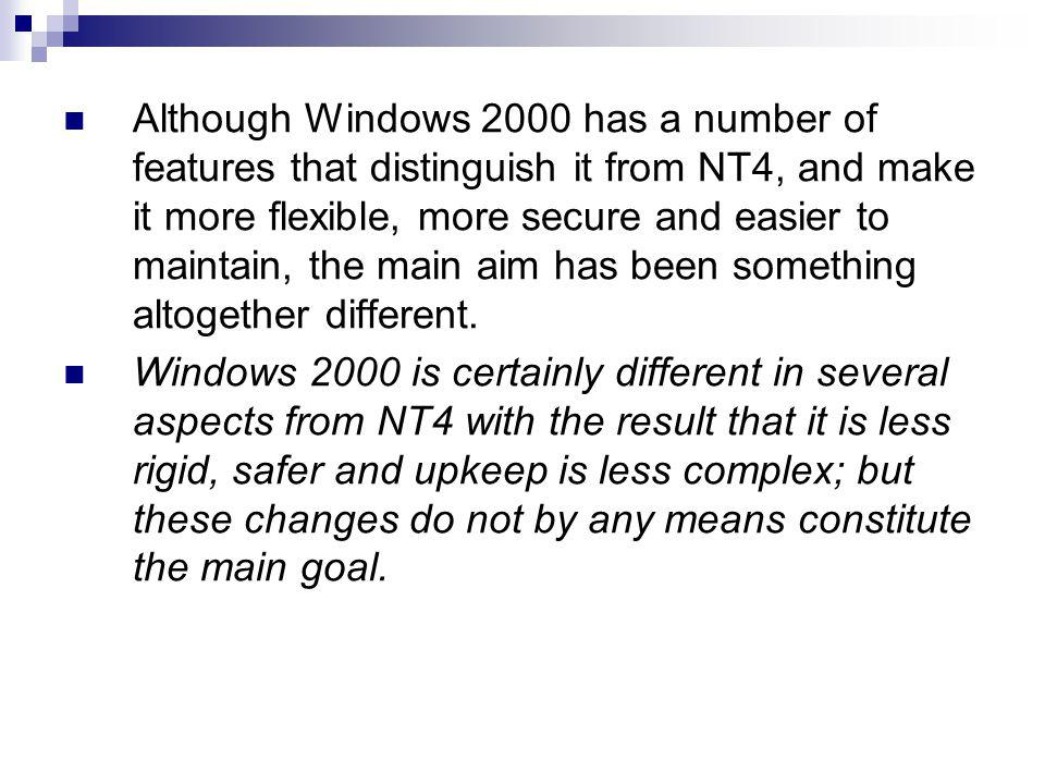 Although Windows 2000 has a number of features that distinguish it from NT4, and make it more flexible, more secure and easier to maintain, the main aim has been something altogether different.