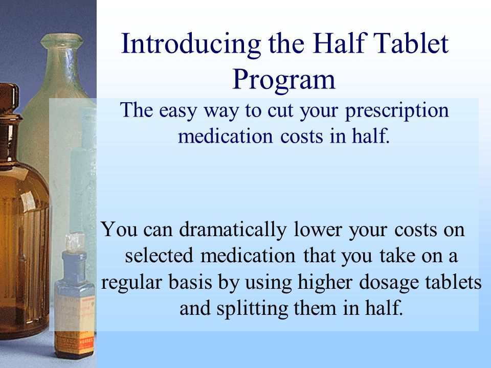 Introducing the Half Tablet Program The easy way to cut your prescription medication costs in half.