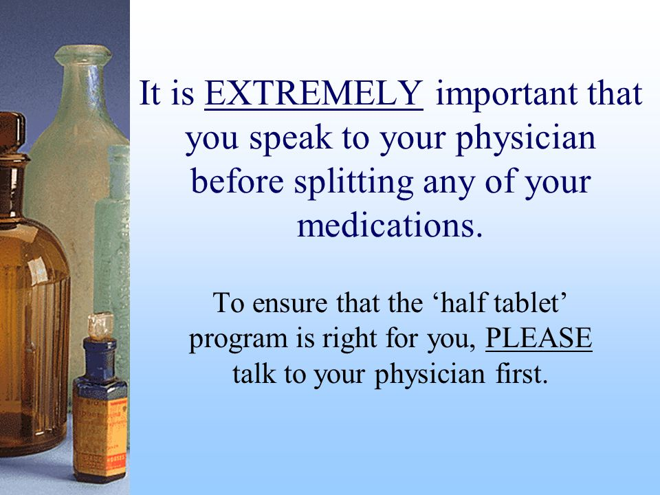 It is EXTREMELY important that you speak to your physician before splitting any of your medications.