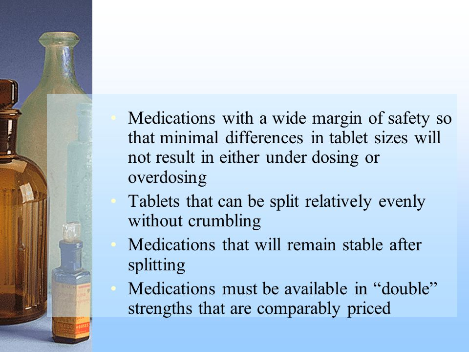 Medications with a wide margin of safety so that minimal differences in tablet sizes will not result in either under dosing or overdosing