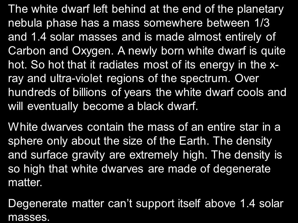 The white dwarf left behind at the end of the planetary nebula phase has a mass somewhere between 1/3 and 1.4 solar masses and is made almost entirely of Carbon and Oxygen. A newly born white dwarf is quite hot. So hot that it radiates most of its energy in the x-ray and ultra-violet regions of the spectrum. Over hundreds of billions of years the white dwarf cools and will eventually become a black dwarf.