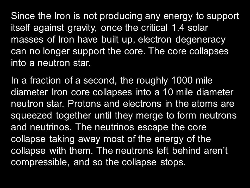 Since the Iron is not producing any energy to support itself against gravity, once the critical 1.4 solar masses of Iron have built up, electron degeneracy can no longer support the core. The core collapses into a neutron star.