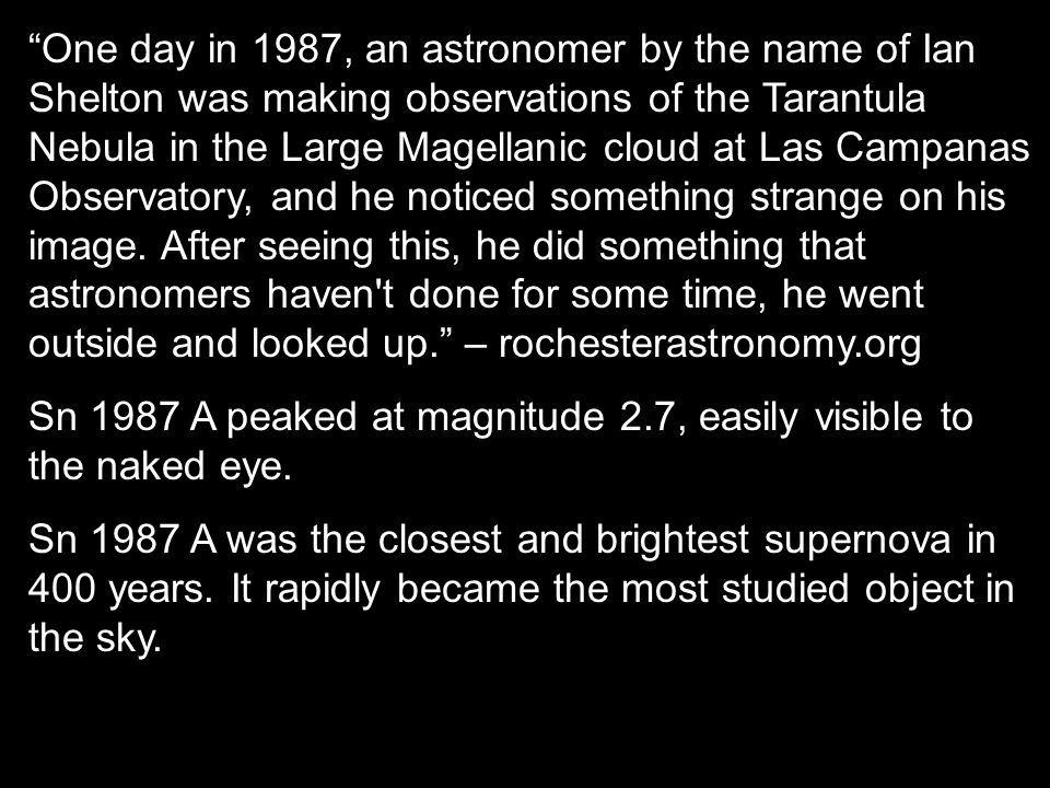 One day in 1987, an astronomer by the name of Ian Shelton was making observations of the Tarantula Nebula in the Large Magellanic cloud at Las Campanas Observatory, and he noticed something strange on his image. After seeing this, he did something that astronomers haven t done for some time, he went outside and looked up. – rochesterastronomy.org