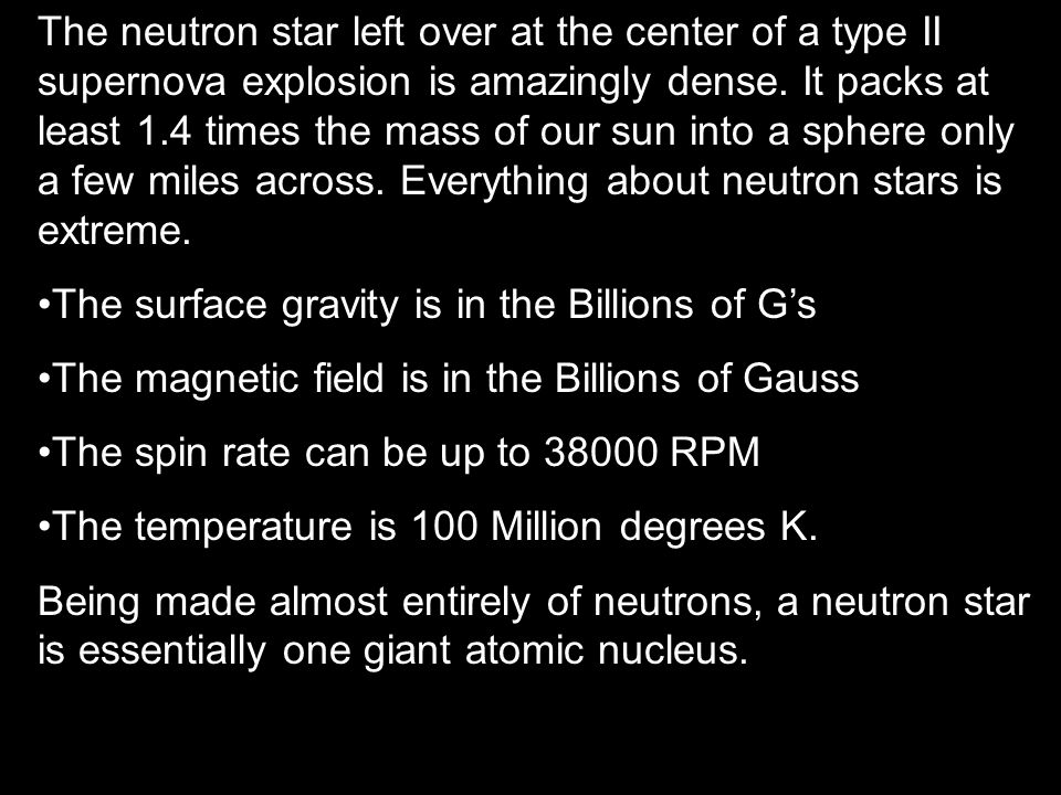 The neutron star left over at the center of a type II supernova explosion is amazingly dense. It packs at least 1.4 times the mass of our sun into a sphere only a few miles across. Everything about neutron stars is extreme.