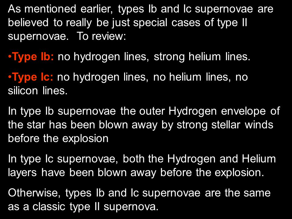 As mentioned earlier, types Ib and Ic supernovae are believed to really be just special cases of type II supernovae. To review: