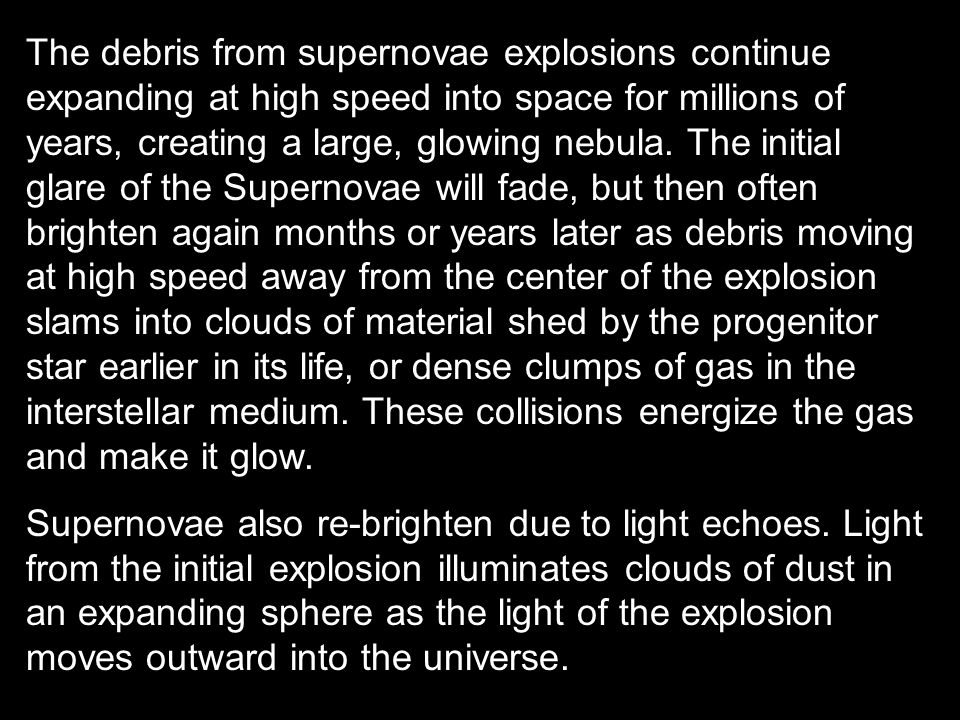 The debris from supernovae explosions continue expanding at high speed into space for millions of years, creating a large, glowing nebula. The initial glare of the Supernovae will fade, but then often brighten again months or years later as debris moving at high speed away from the center of the explosion slams into clouds of material shed by the progenitor star earlier in its life, or dense clumps of gas in the interstellar medium. These collisions energize the gas and make it glow.