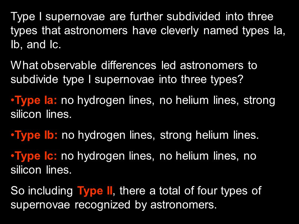 Type I supernovae are further subdivided into three types that astronomers have cleverly named types Ia, Ib, and Ic.
