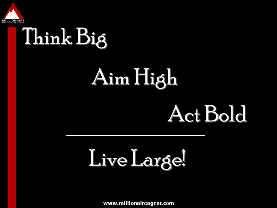 Think Big Aim High Act Bold Live Large! www.millionaireagent.com