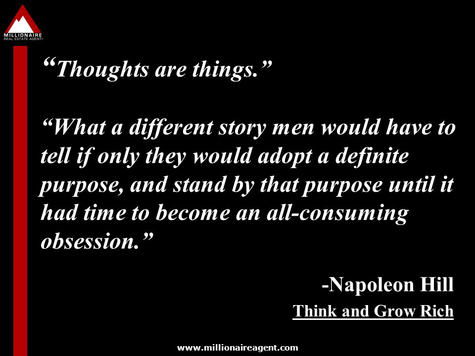 Thoughts are things. What a different story men would have to tell if only they would adopt a definite purpose, and stand by that purpose until it had time to become an all-consuming obsession.