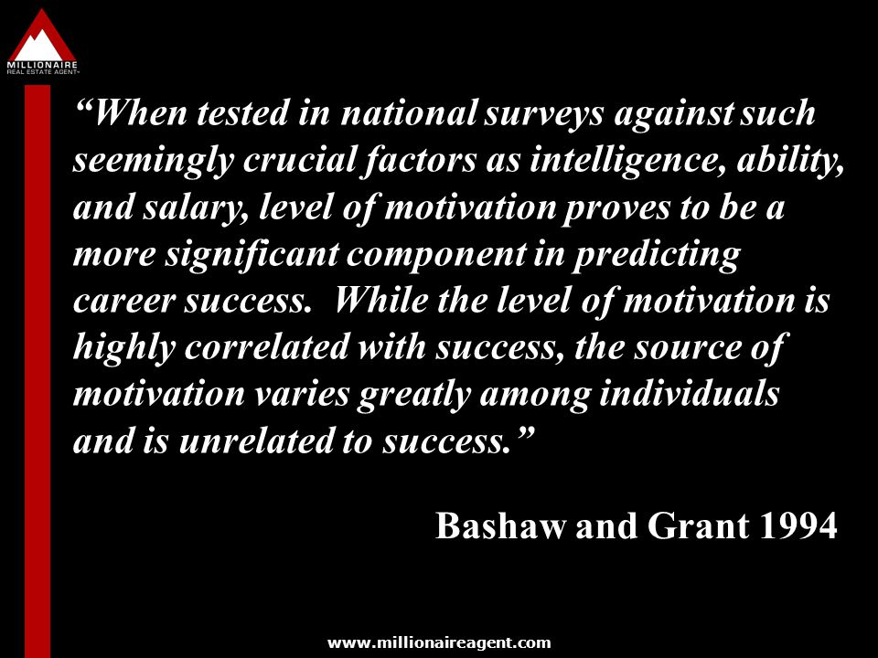 When tested in national surveys against such seemingly crucial factors as intelligence, ability, and salary, level of motivation proves to be a more significant component in predicting career success. While the level of motivation is highly correlated with success, the source of motivation varies greatly among individuals and is unrelated to success.