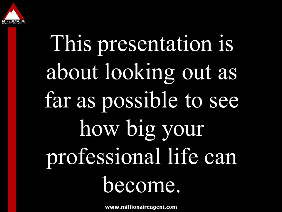 This presentation is about looking out as far as possible to see how big your professional life can become.