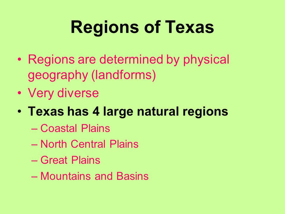 Regions of Texas Regions are determined by physical geography (landforms) Very diverse. Texas has 4 large natural regions.