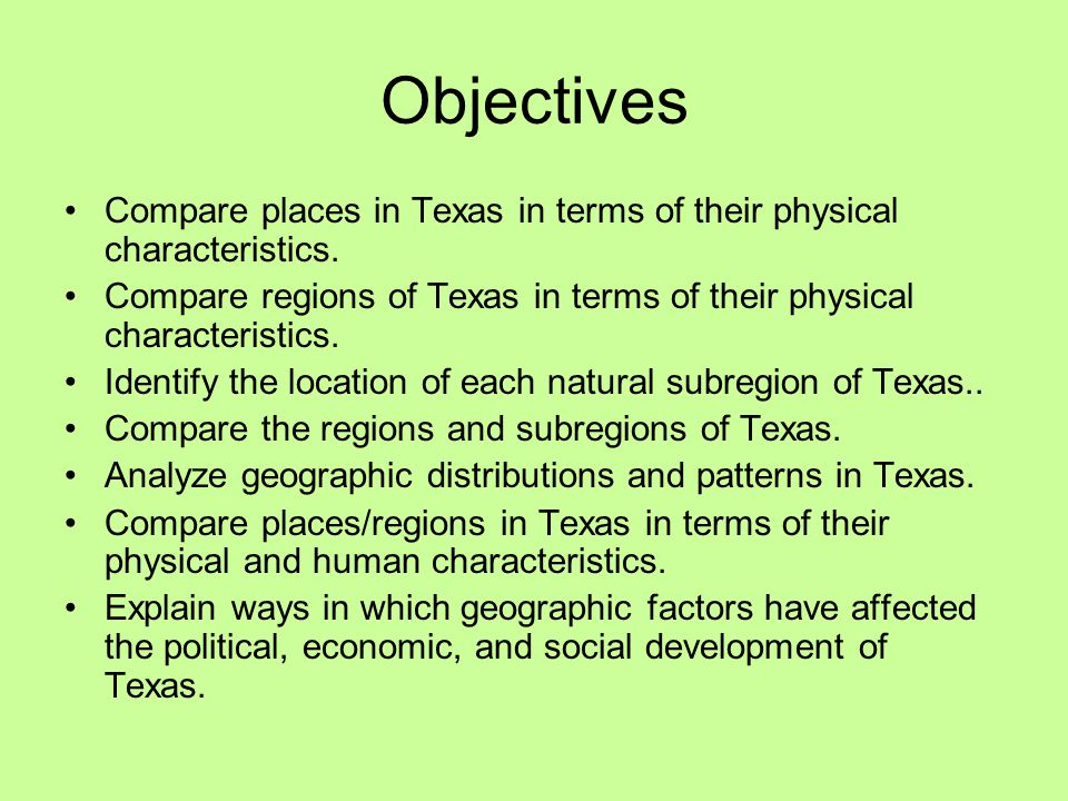 Objectives Compare places in Texas in terms of their physical characteristics. Compare regions of Texas in terms of their physical characteristics.