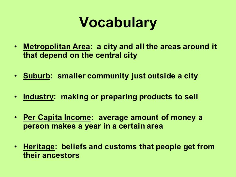 Vocabulary Metropolitan Area: a city and all the areas around it that depend on the central city. Suburb: smaller community just outside a city.