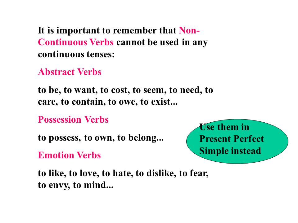 It is important to remember that Non-Continuous Verbs cannot be used in any continuous tenses: