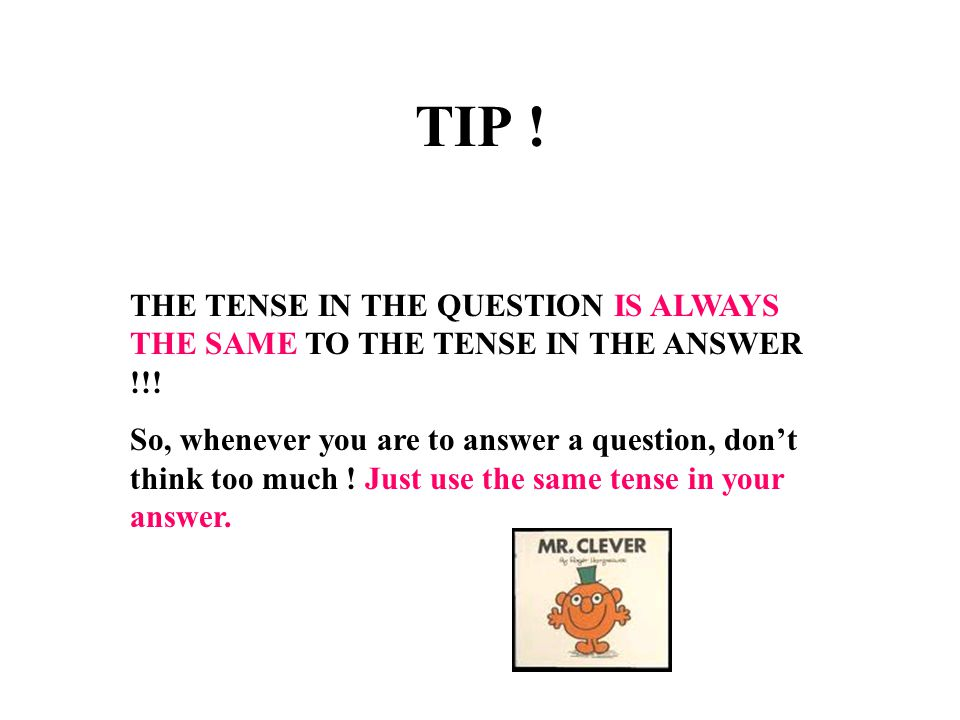 TIP ! THE TENSE IN THE QUESTION IS ALWAYS THE SAME TO THE TENSE IN THE ANSWER !!!