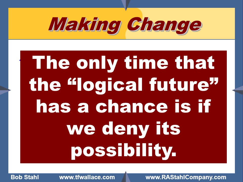Making Change The only time that the logical future has a chance is if we deny its possibility.