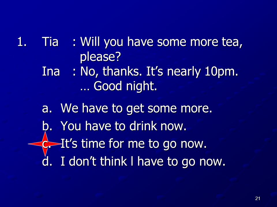 Tia. : Will you have some more tea,. please. Ina. : No, thanks