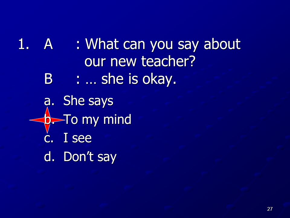 A : What can you say about our new teacher B : … she is okay.