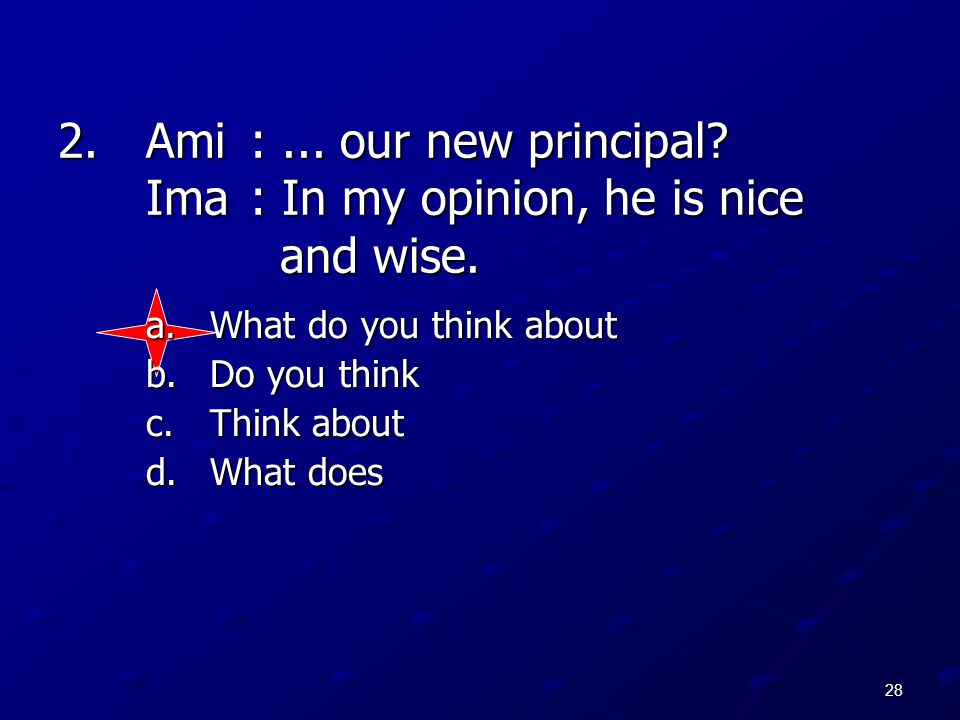 Ami : ... our new principal Ima : In my opinion, he is nice and wise.