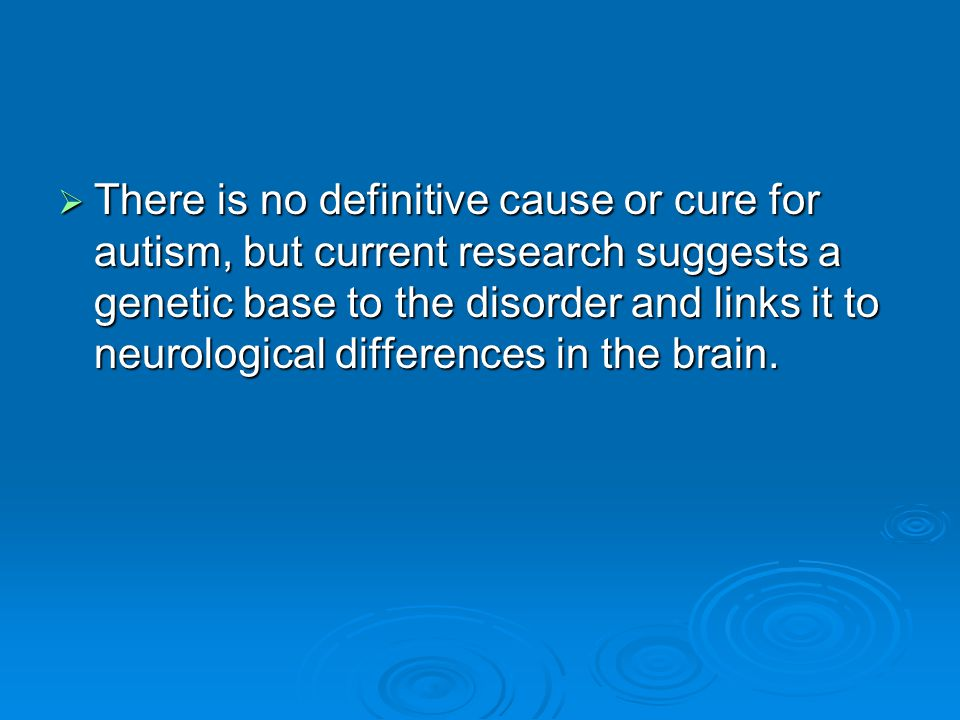There is no definitive cause or cure for autism, but current research suggests a genetic base to the disorder and links it to neurological differences in the brain.