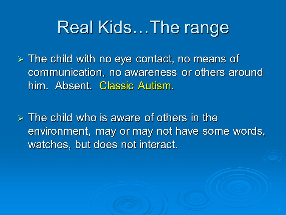 Real Kids…The range The child with no eye contact, no means of communication, no awareness or others around him. Absent. Classic Autism.