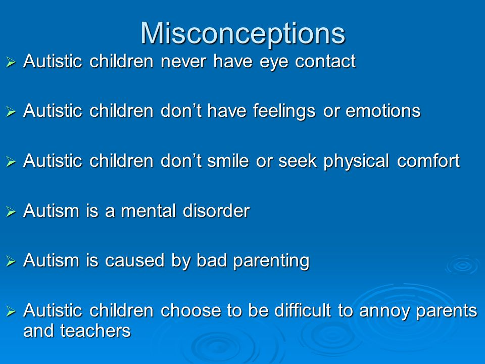 Misconceptions Autistic children never have eye contact