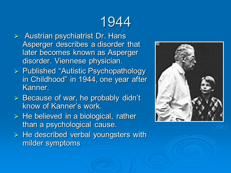 1944 Austrian psychiatrist Dr. Hans Asperger describes a disorder that later becomes known as Asperger disorder. Viennese physician.