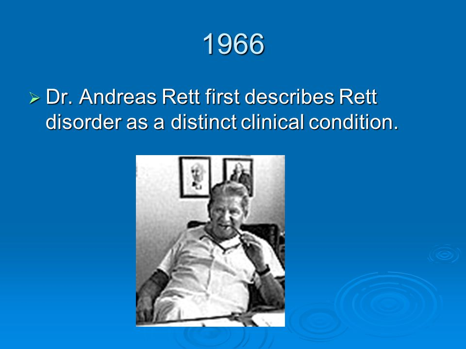 1966 Dr. Andreas Rett first describes Rett disorder as a distinct clinical condition.