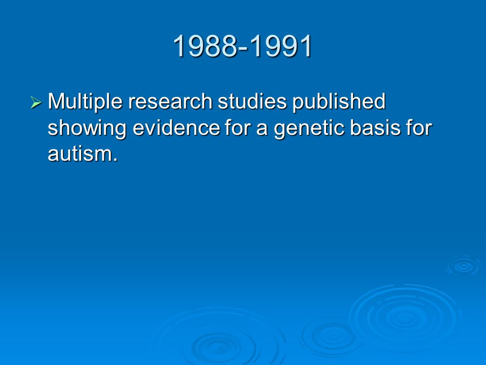 1988-1991 Multiple research studies published showing evidence for a genetic basis for autism.