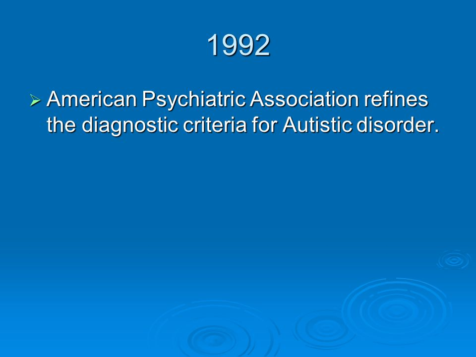 1992 American Psychiatric Association refines the diagnostic criteria for Autistic disorder.