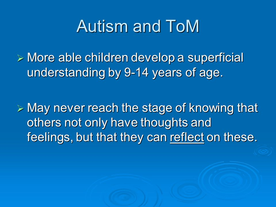 Autism and ToM More able children develop a superficial understanding by 9-14 years of age.
