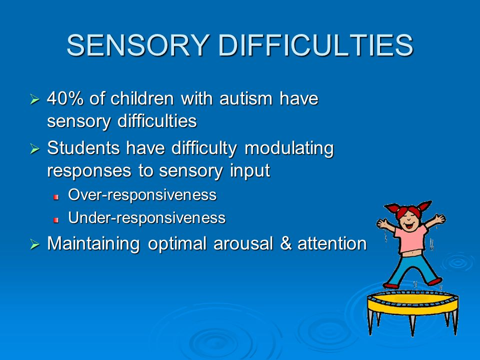 SENSORY DIFFICULTIES 40% of children with autism have sensory difficulties. Students have difficulty modulating responses to sensory input.