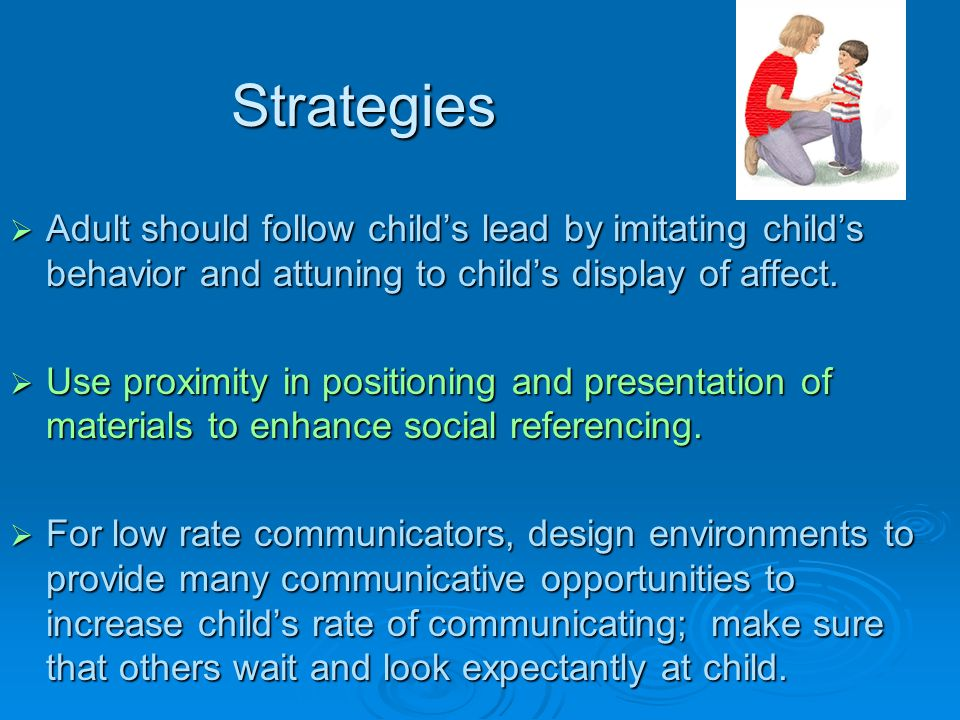 Strategies Adult should follow child's lead by imitating child's behavior and attuning to child's display of affect.