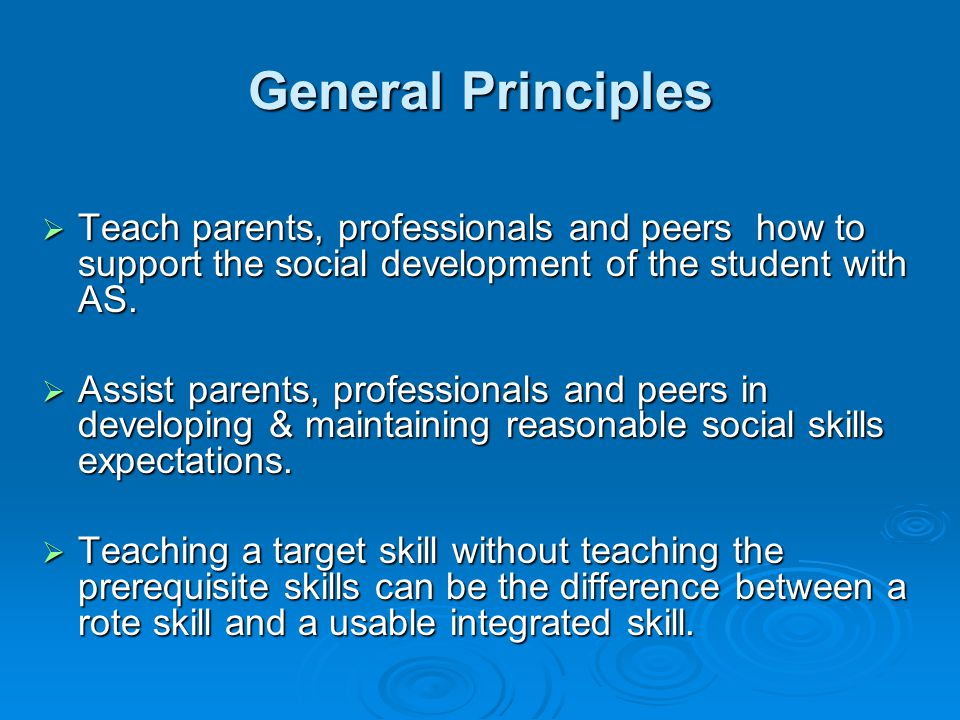 General Principles Teach parents, professionals and peers how to support the social development of the student with AS.