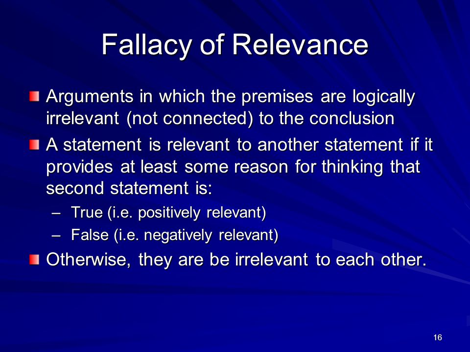 Fallacy of Relevance Arguments in which the premises are logically irrelevant (not connected) to the conclusion.