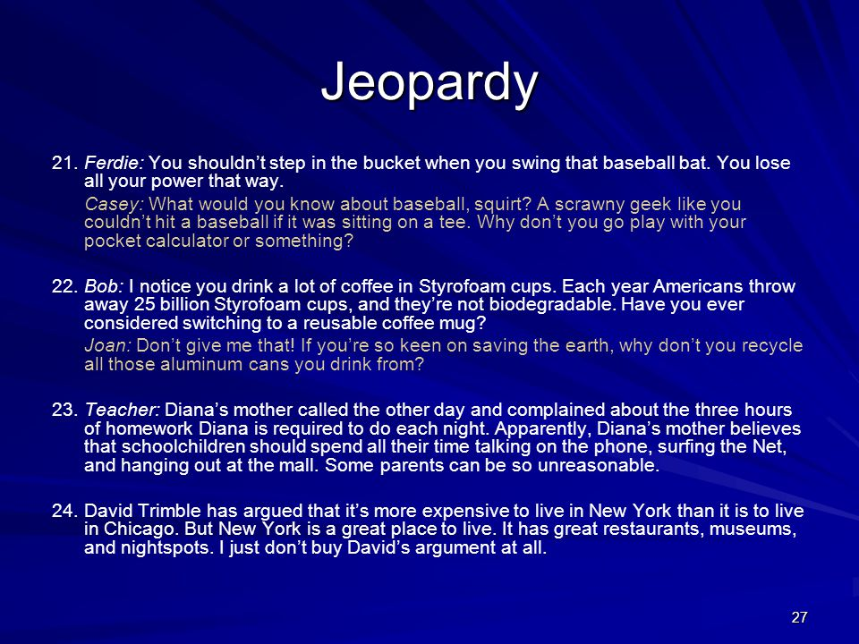 Jeopardy 21. Ferdie: You shouldn't step in the bucket when you swing that baseball bat. You lose all your power that way.