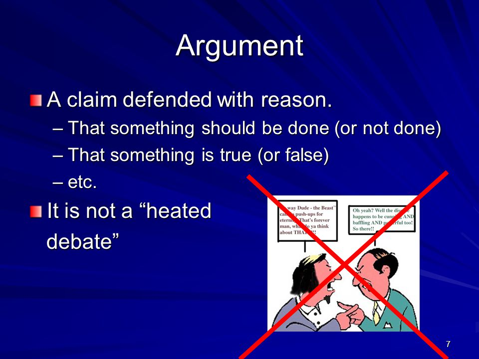 Argument A claim defended with reason. It is not a heated debate