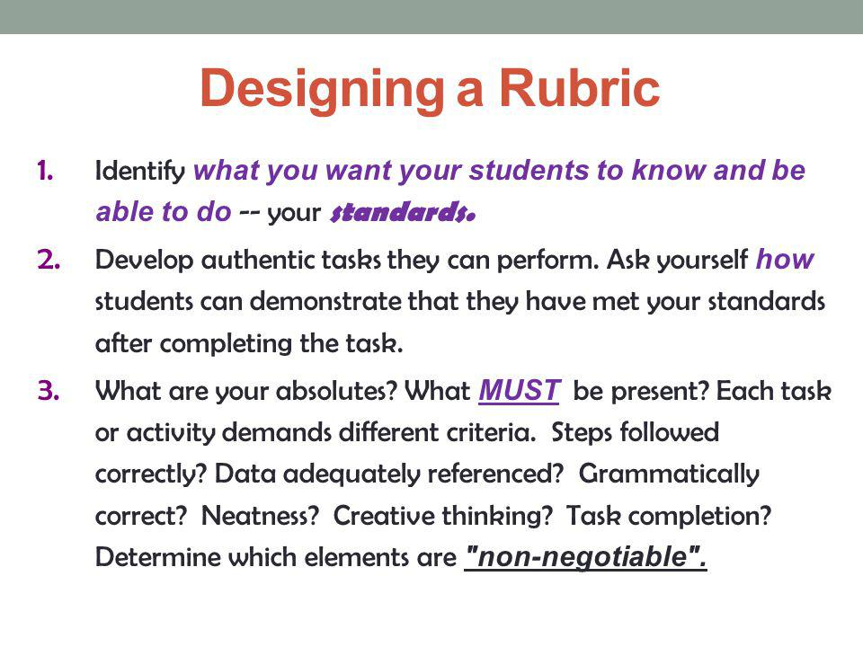 Designing a Rubric Identify what you want your students to know and be able to do -- your standards.