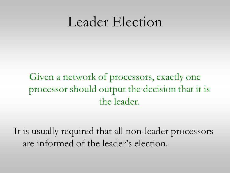 Leader Election Given a network of processors, exactly one processor should output the decision that it is the leader.