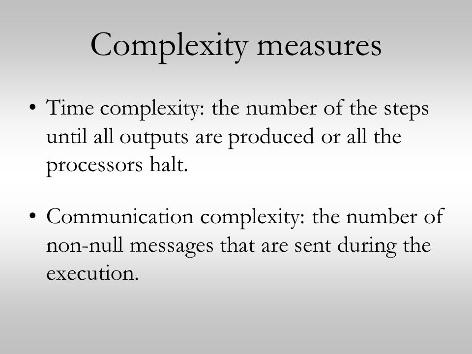 Complexity measures Time complexity: the number of the steps until all outputs are produced or all the processors halt.