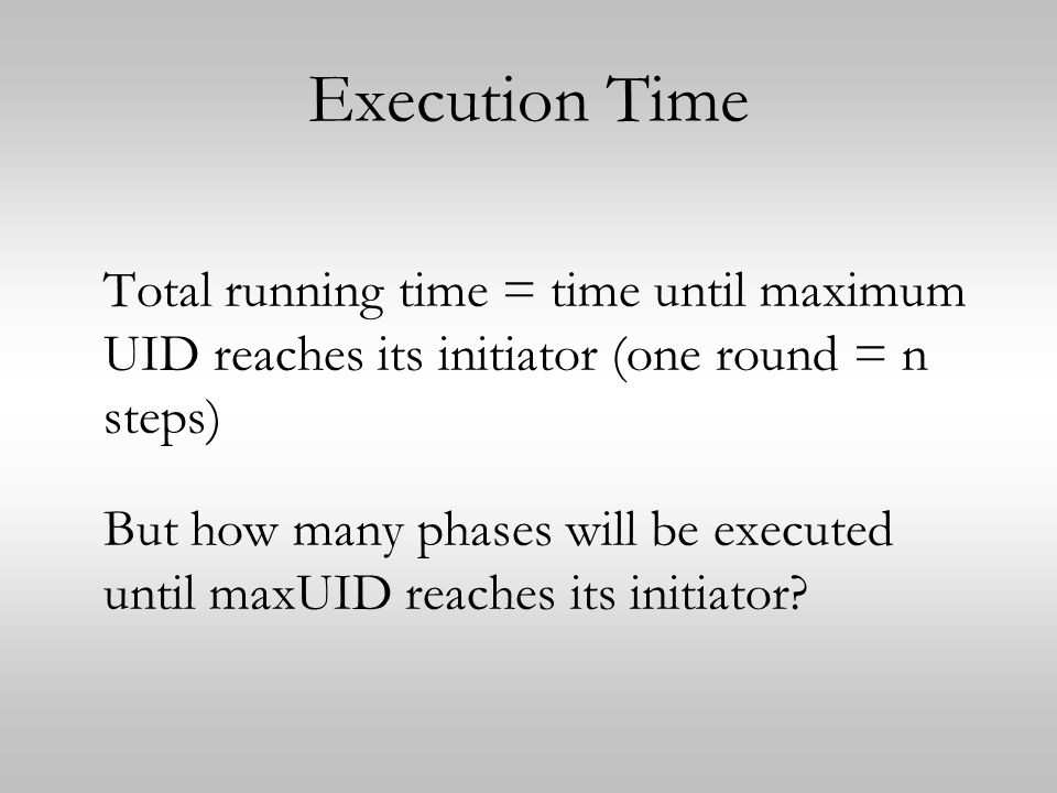 Execution Time Total running time = time until maximum UID reaches its initiator (one round = n steps)