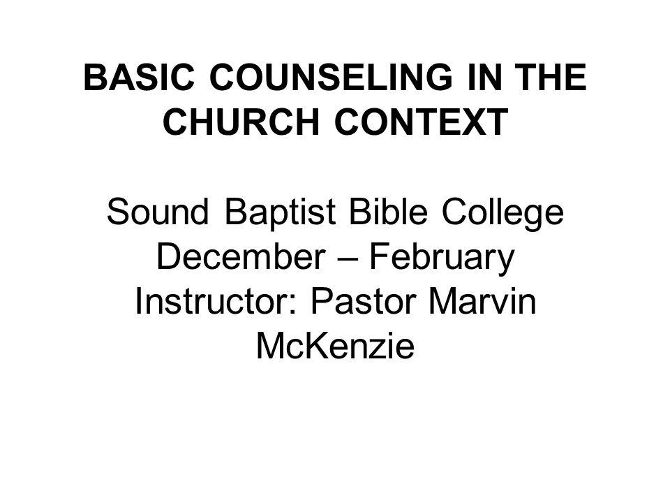 BASIC COUNSELING IN THE CHURCH CONTEXT Sound Baptist Bible College December – February Instructor: Pastor Marvin McKenzie