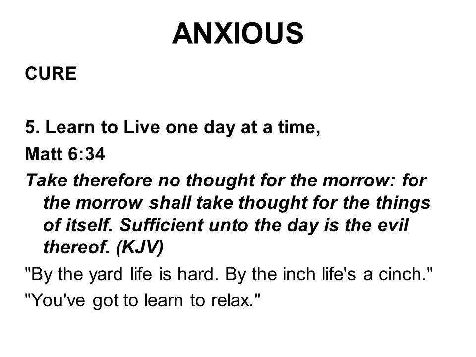ANXIOUS CURE 5. Learn to Live one day at a time, Matt 6:34
